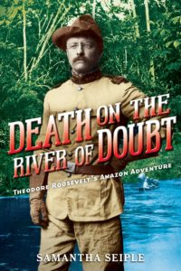 death-on-the-river-of-doubt-theodore-roosevelts-amazon-adventure-by-samantha-seiple-january-3