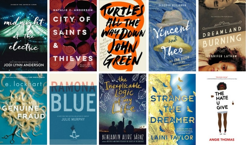 Midnight at the Electric by Jodi Lynn Anderson, City of Saints and Thieves by Natalie C. Anderson, Turtles All the Way Down by John Green, Vincent and Theo by Deborah Heiligman, Dreamland Burning by Jennifer Latham, Genuine Fraud by E. Lockhart, Ramona Blue by Julie Murphy, The Inexplicable Logic of My Life by Benjamin Alire Saenz, Strange the Dreamer by Laini Taylor, The Hate U Give by Angie Thomas
